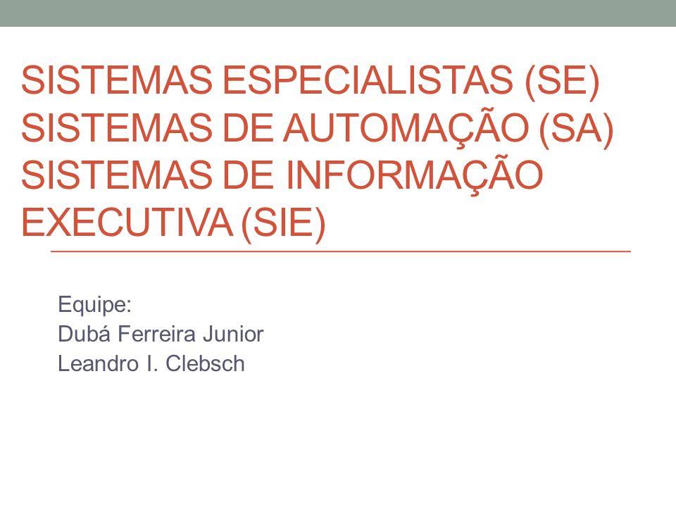 SISTEMAS ESPECIALISTAS (SE) SISTEMAS DE AUTOMAÇÃO (SA) SISTEMAS DE INFORMAÇÃO EXECUTIVA (SIE) Equipe: Dubá Ferreira Junior Leandro I. Clebsch