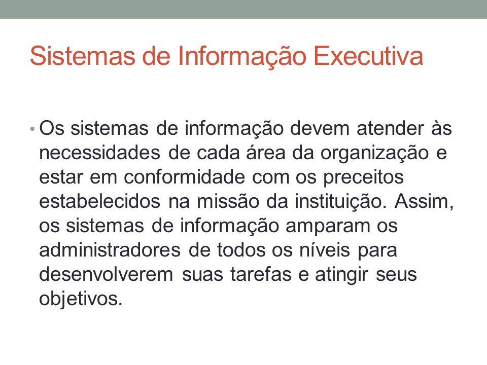 Sistemas de Informação Executiva Os sistemas de informação devem atender às necessidades de cada área da organização e estar em conformidade com os pr