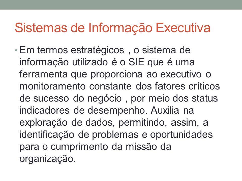 Sistemas de Informação Executiva Em termos estratégicos, o sistema de informação utilizado é o SIE que é uma ferramenta que proporciona ao executivo o