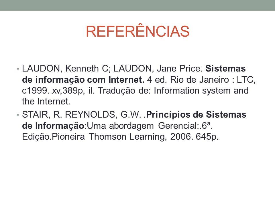 REFERÊNCIAS LAUDON, Kenneth C; LAUDON, Jane Price. Sistemas de informação com Internet. 4 ed. Rio de Janeiro : LTC, c1999. xv,389p, il. Tradução de: I