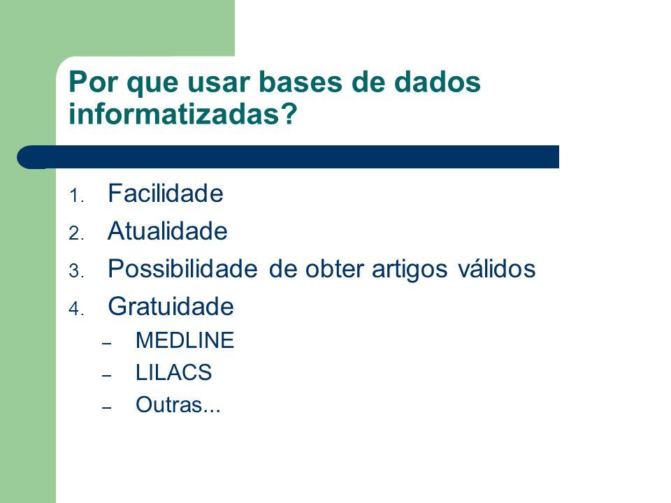 Por que usar bases de dados informatizadas? 1. Facilidade 2. Atualidade 3. Possibilidade de obter artigos válidos 4. Gratuidade – MEDLINE – LILACS – O