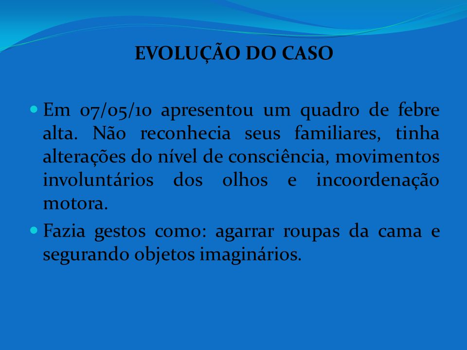 EVOLUÇÃO DO CASO Em 07/05/10 apresentou um quadro de febre alta. Não reconhecia seus familiares, tinha alterações do nível de consciência, movimentos