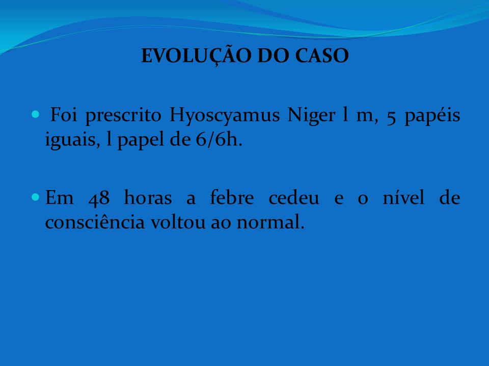 EVOLUÇÃO DO CASO Foi prescrito Hyoscyamus Niger l m, 5 papéis iguais, l papel de 6/6h. Em 48 horas a febre cedeu e o nível de consciência voltou ao no