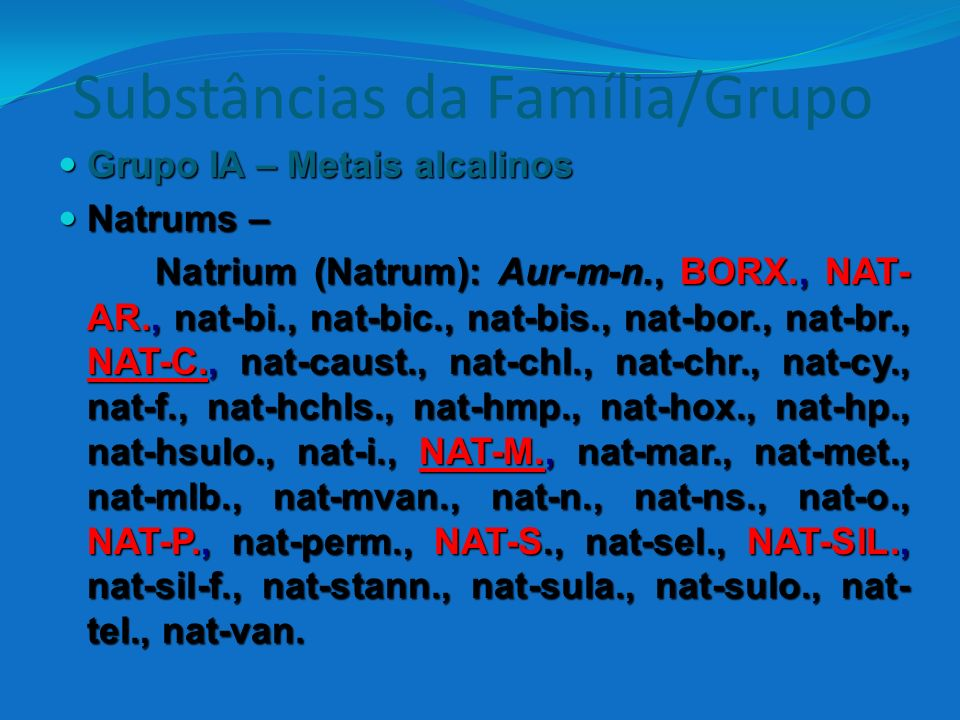 Substâncias da Família/Grupo Grupo IA – Metais alcalinos Grupo IA – Metais alcalinos Natrums – Natrums – Natrium (Natrum): Aur-m-n., BORX., NAT- AR.,
