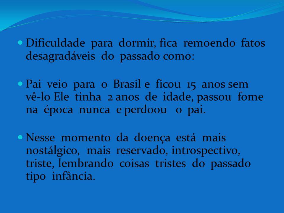 Dificuldade para dormir, fica remoendo fatos desagradáveis do passado como: Pai veio para o Brasil e ficou 15 anos sem vê-lo Ele tinha 2 anos de idade