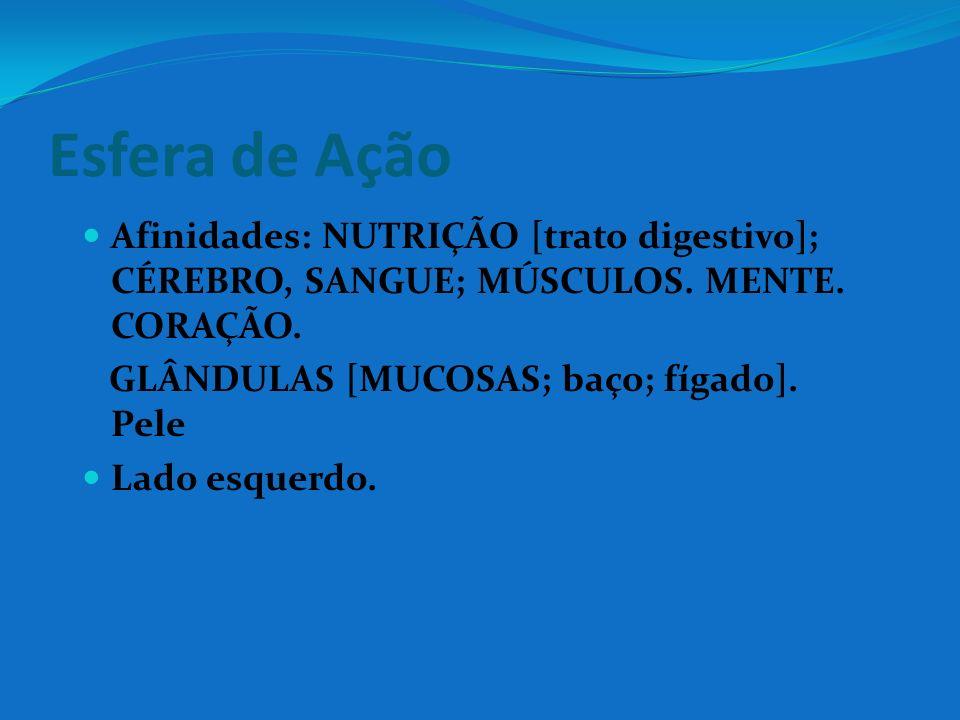 Esfera de Ação Afinidades: NUTRIÇÃO [trato digestivo]; CÉREBRO, SANGUE; MÚSCULOS. MENTE. CORAÇÃO. GLÂNDULAS [MUCOSAS; baço; fígado]. Pele Lado esquerd