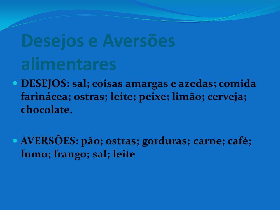 Desejos e Aversões alimentares DESEJOS: sal; coisas amargas e azedas; comida farinácea; ostras; leite; peixe; limão; cerveja; chocolate. AVERSÕES: pão