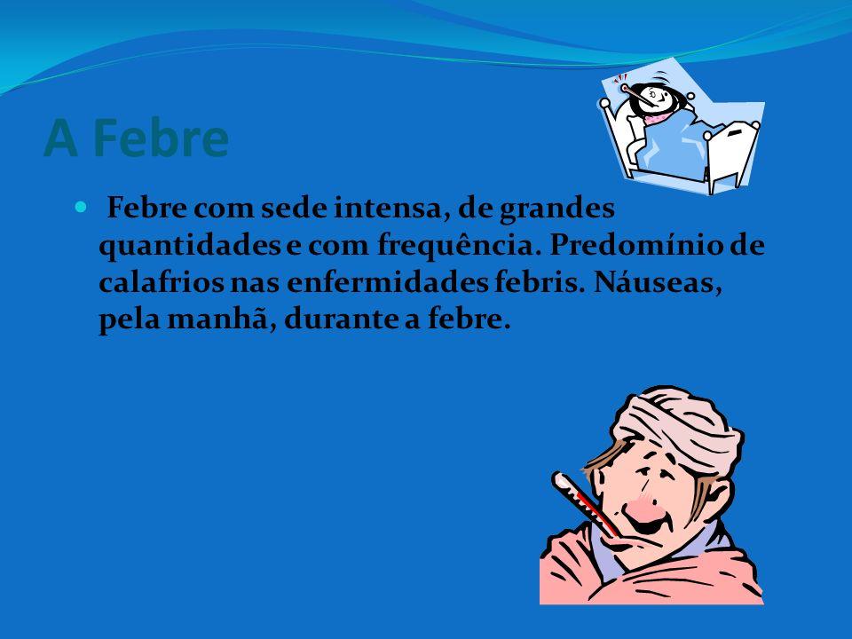 A Febre Febre com sede intensa, de grandes quantidades e com frequência. Predomínio de calafrios nas enfermidades febris. Náuseas, pela manhã, durante