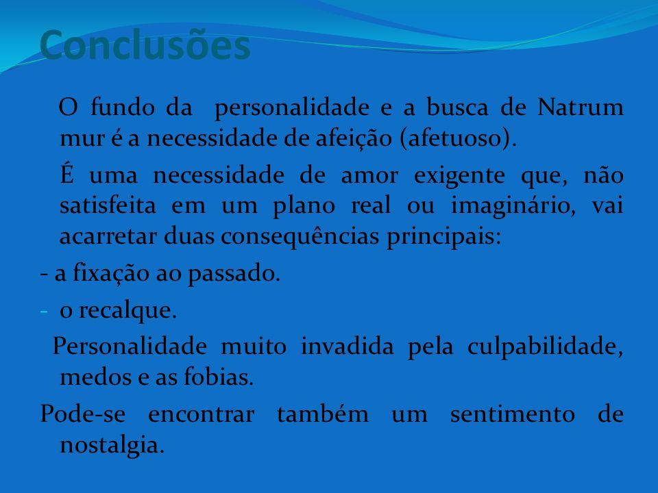 Conclusões O fundo da personalidade e a busca de Natrum mur é a necessidade de afeição (afetuoso). É uma necessidade de amor exigente que, não satisfe