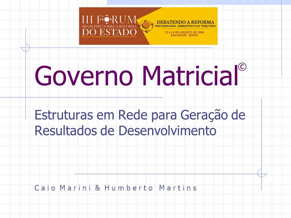 Governo Matricial Estruturas em Rede para Geração de Resultados de Desenvolvimento C a i o M a r i n i & H u m b e r t o M a r t i n s ©