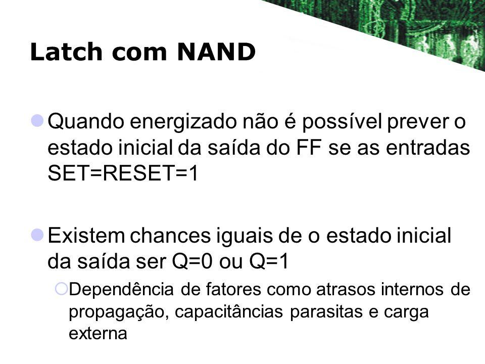 Latch com NAND Quando energizado não é possível prever o estado inicial da saída do FF se as entradas SET=RESET=1 Existem chances iguais de o estado i