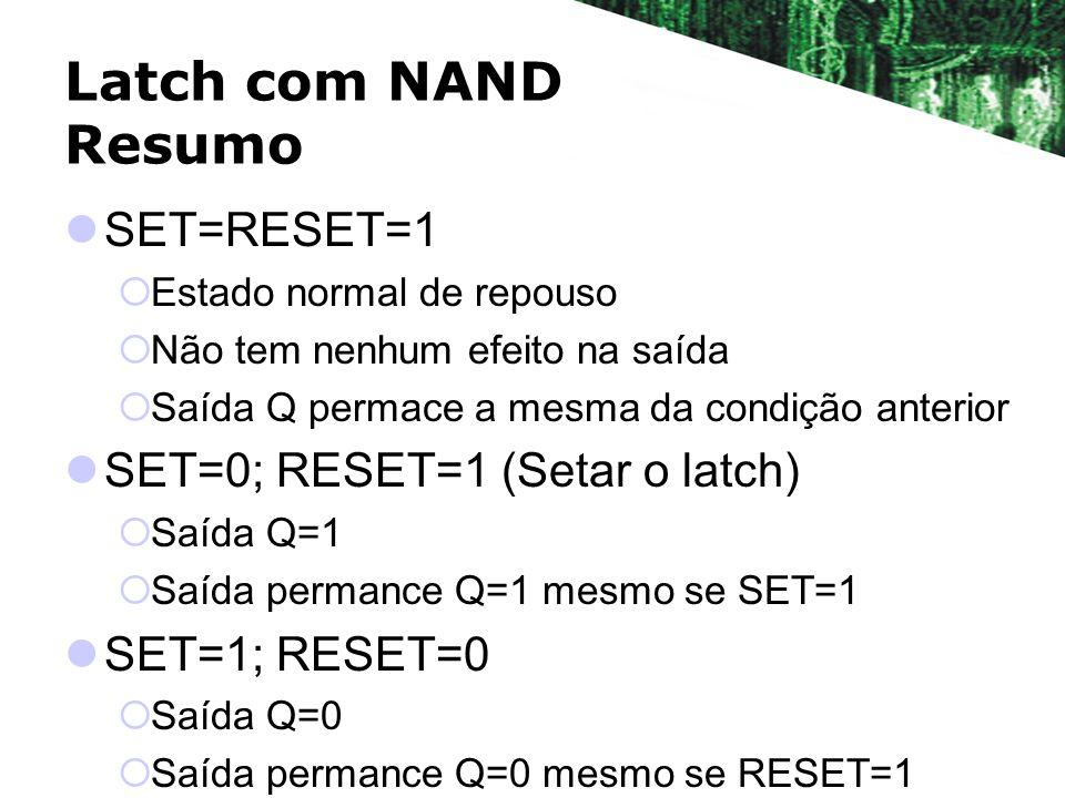 Latch com NAND Resumo SET=RESET=1 Estado normal de repouso Não tem nenhum efeito na saída Saída Q permace a mesma da condição anterior SET=0; RESET=1