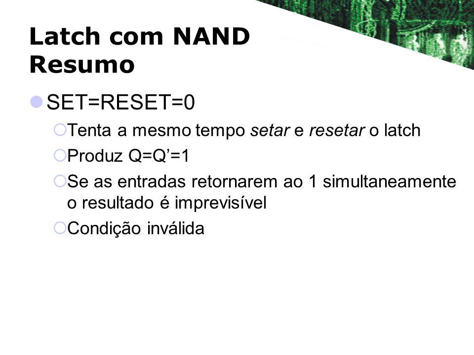 Latch com NAND Resumo SET=RESET=0 Tenta a mesmo tempo setar e resetar o latch Produz Q=Q=1 Se as entradas retornarem ao 1 simultaneamente o resultado