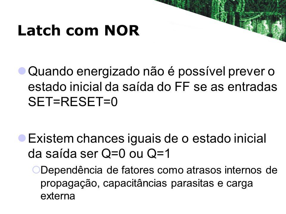 Latch com NOR Quando energizado não é possível prever o estado inicial da saída do FF se as entradas SET=RESET=0 Existem chances iguais de o estado in