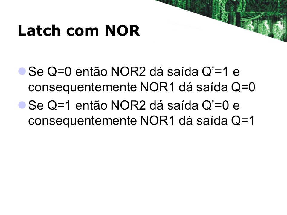 Latch com NOR Se Q=0 então NOR2 dá saída Q=1 e consequentemente NOR1 dá saída Q=0 Se Q=1 então NOR2 dá saída Q=0 e consequentemente NOR1 dá saída Q=1