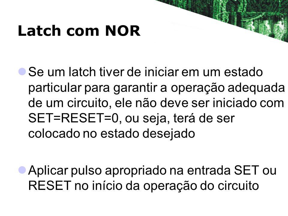 Latch com NOR Se um latch tiver de iniciar em um estado particular para garantir a operação adequada de um circuito, ele não deve ser iniciado com SET