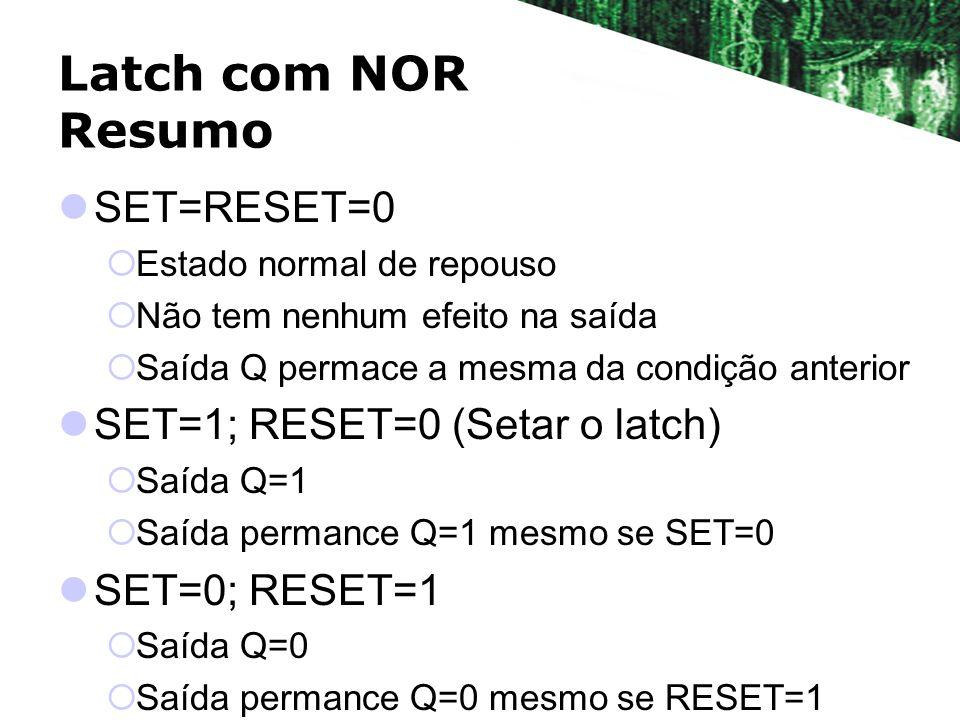 Latch com NOR Resumo SET=RESET=0 Estado normal de repouso Não tem nenhum efeito na saída Saída Q permace a mesma da condição anterior SET=1; RESET=0 (
