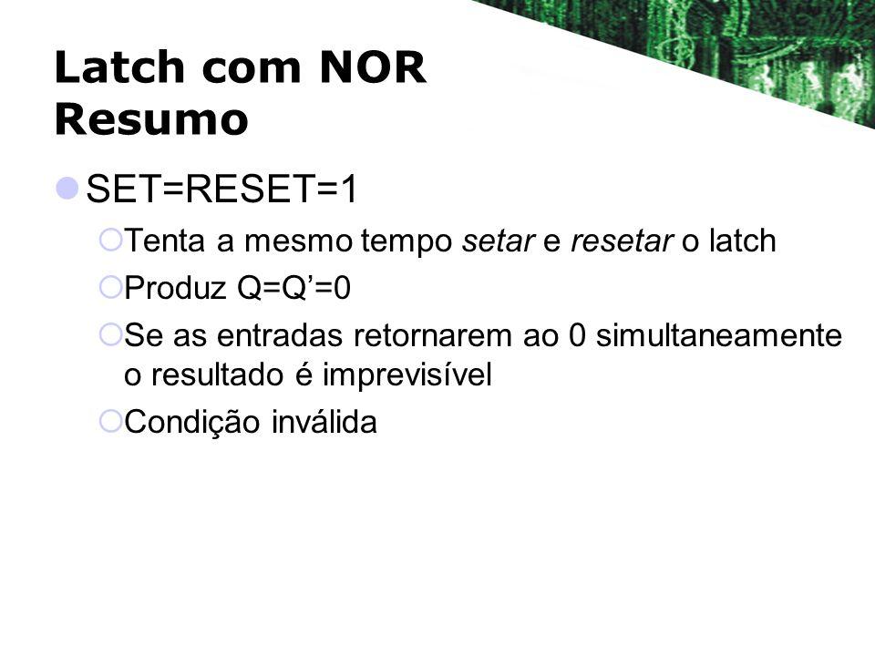 Latch com NOR Resumo SET=RESET=1 Tenta a mesmo tempo setar e resetar o latch Produz Q=Q=0 Se as entradas retornarem ao 0 simultaneamente o resultado é