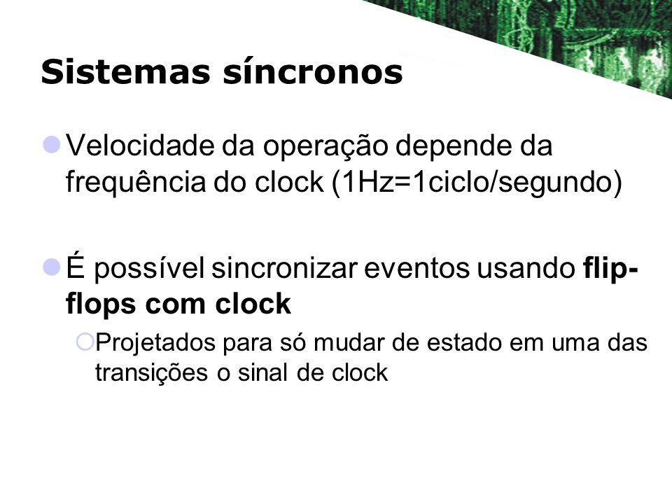 Sistemas síncronos Velocidade da operação depende da frequência do clock (1Hz=1ciclo/segundo) É possível sincronizar eventos usando flip- flops com cl