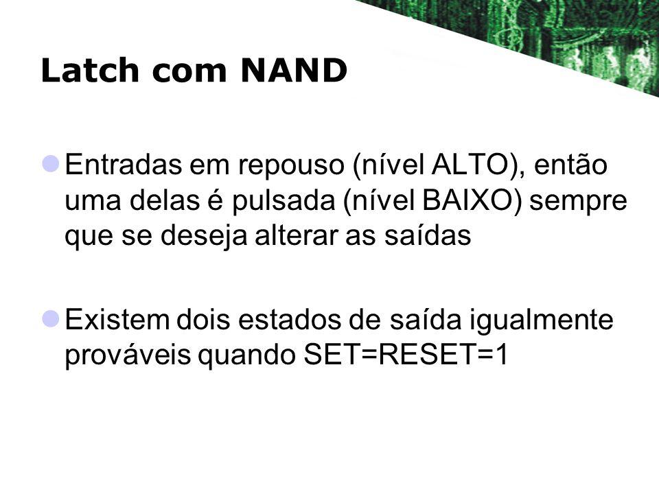 Latch com NAND Resumo SET=RESET=1 Estado normal de repouso Não tem nenhum efeito na saída Saída Q permace a mesma da condição anterior SET=0; RESET=1 (Setar o latch) Saída Q=1 Saída permance Q=1 mesmo se SET=1 SET=1; RESET=0 Saída Q=0 Saída permance Q=0 mesmo se RESET=1