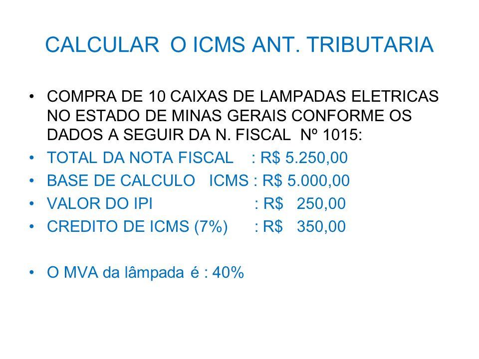 CALCULAR O ICMS ANT. TRIBUTARIA COMPRA DE 10 CAIXAS DE LAMPADAS ELETRICAS NO ESTADO DE MINAS GERAIS CONFORME OS DADOS A SEGUIR DA N. FISCAL Nº 1015: T