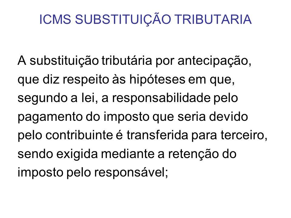 ICMS SUBSTITUIÇÃO TRIBUTARIA A substituição tributária por antecipação, que diz respeito às hipóteses em que, segundo a lei, a responsabilidade pelo p