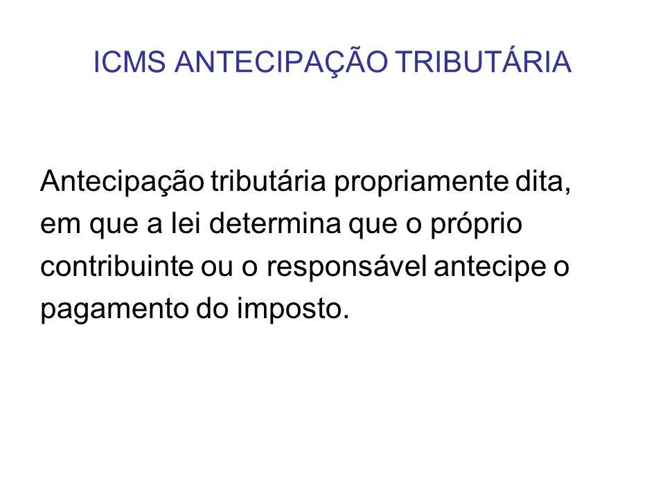 ICMS ANTECIPAÇÃO TRIBUTÁRIA Antecipação tributária propriamente dita, em que a lei determina que o próprio contribuinte ou o responsável antecipe o pa