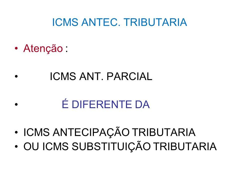 ICMS ANTEC. TRIBUTARIA Atenção : ICMS ANT. PARCIAL É DIFERENTE DA ICMS ANTECIPAÇÃO TRIBUTARIA OU ICMS SUBSTITUIÇÃO TRIBUTARIA