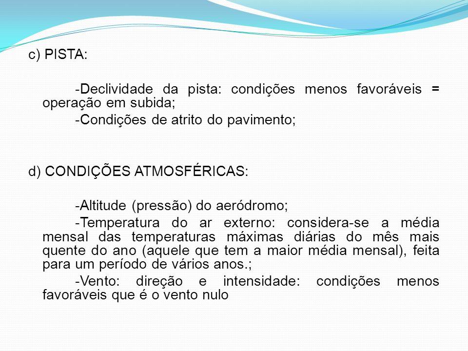 c) PISTA: -Declividade da pista: condições menos favoráveis = operação em subida; -Condições de atrito do pavimento; d) CONDIÇÕES ATMOSFÉRICAS: -Altit
