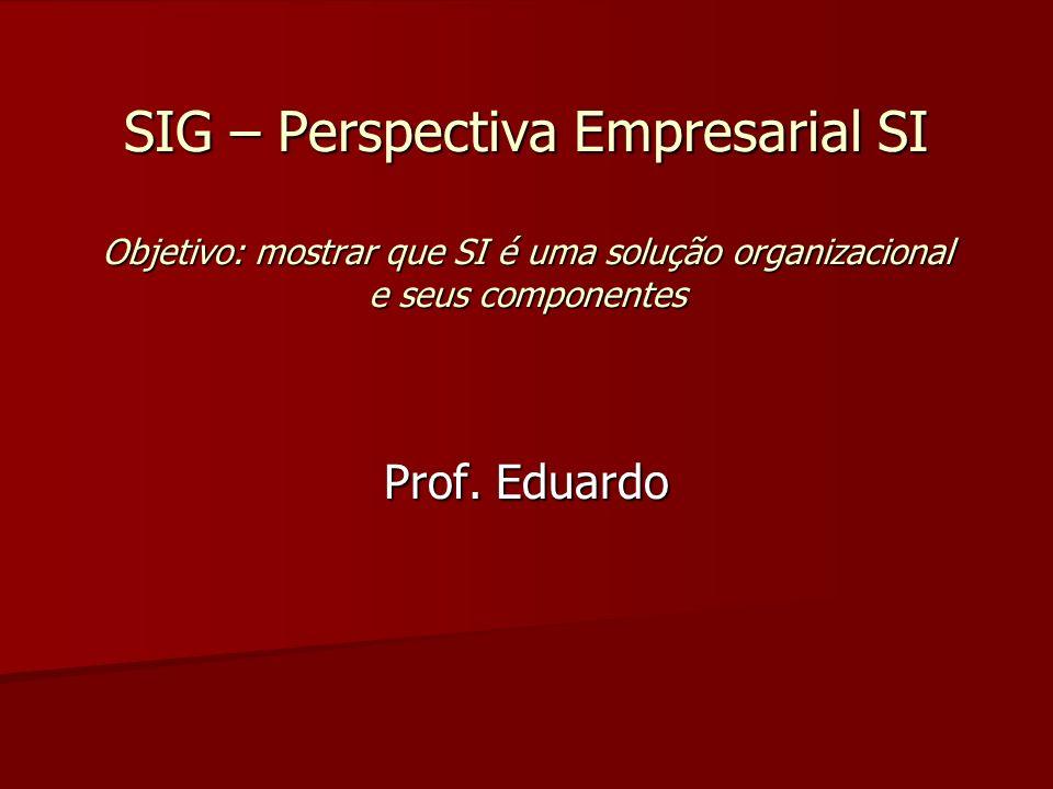 SIG – Perspectiva Empresarial SI Objetivo: mostrar que SI é uma solução organizacional e seus componentes Prof. Eduardo