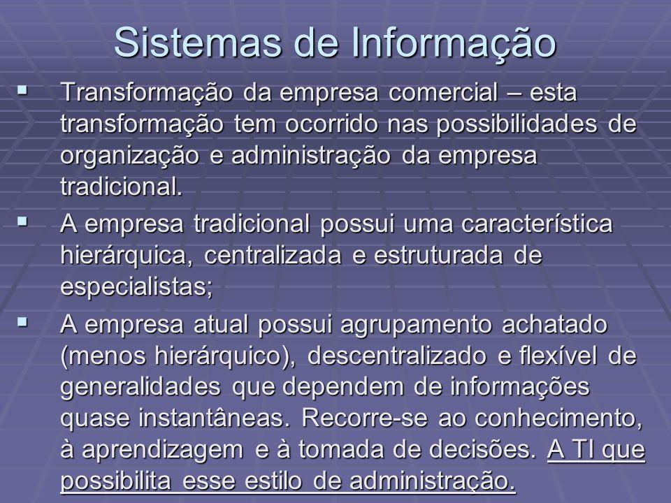Sistemas de Informação Transformação da empresa comercial – esta transformação tem ocorrido nas possibilidades de organização e administração da empre