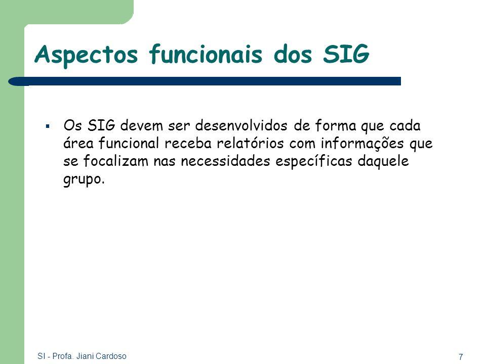 7 SI - Profa. Jiani Cardoso Aspectos funcionais dos SIG Os SIG devem ser desenvolvidos de forma que cada área funcional receba relatórios com informaç