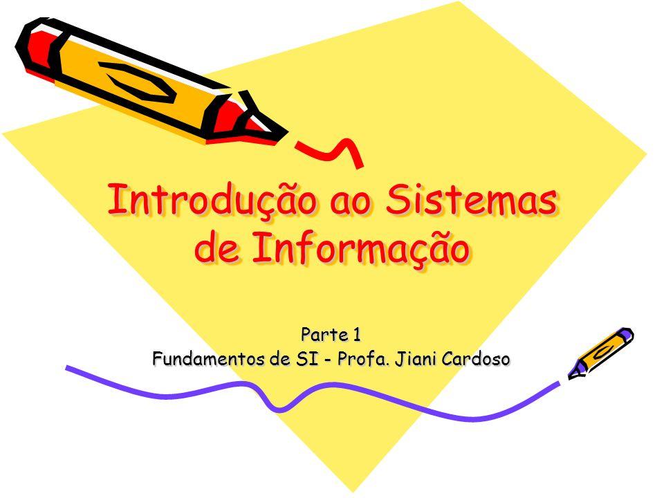 Introdução ao Sistemas de Informação Parte 1 Fundamentos de SI - Profa. Jiani Cardoso
