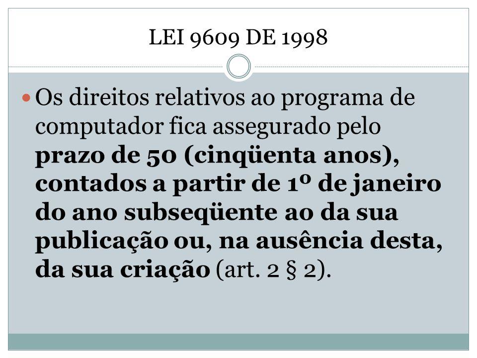 LEI 9609 DE 1998 Os direitos relativos ao programa de computador fica assegurado pelo prazo de 50 (cinqüenta anos), contados a partir de 1º de janeiro