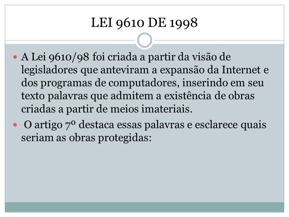 LEI 9610 DE 1998 A Lei 9610/98 foi criada a partir da visão de legisladores que anteviram a expansão da Internet e dos programas de computadores, inse