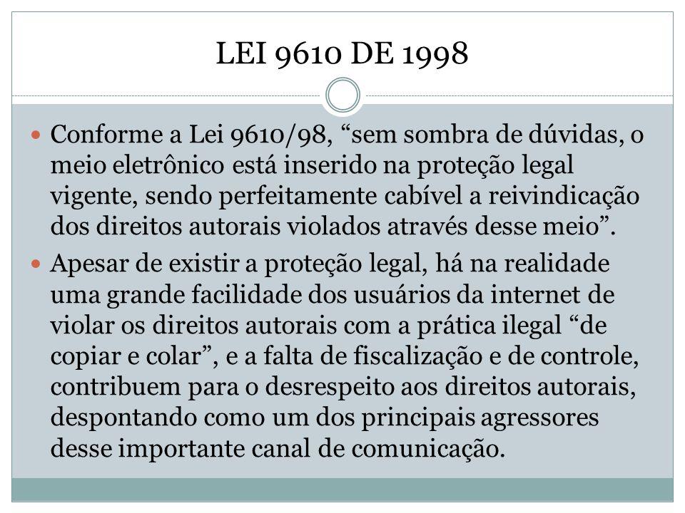 LEI 9610 DE 1998 Conforme a Lei 9610/98, sem sombra de dúvidas, o meio eletrônico está inserido na proteção legal vigente, sendo perfeitamente cabível