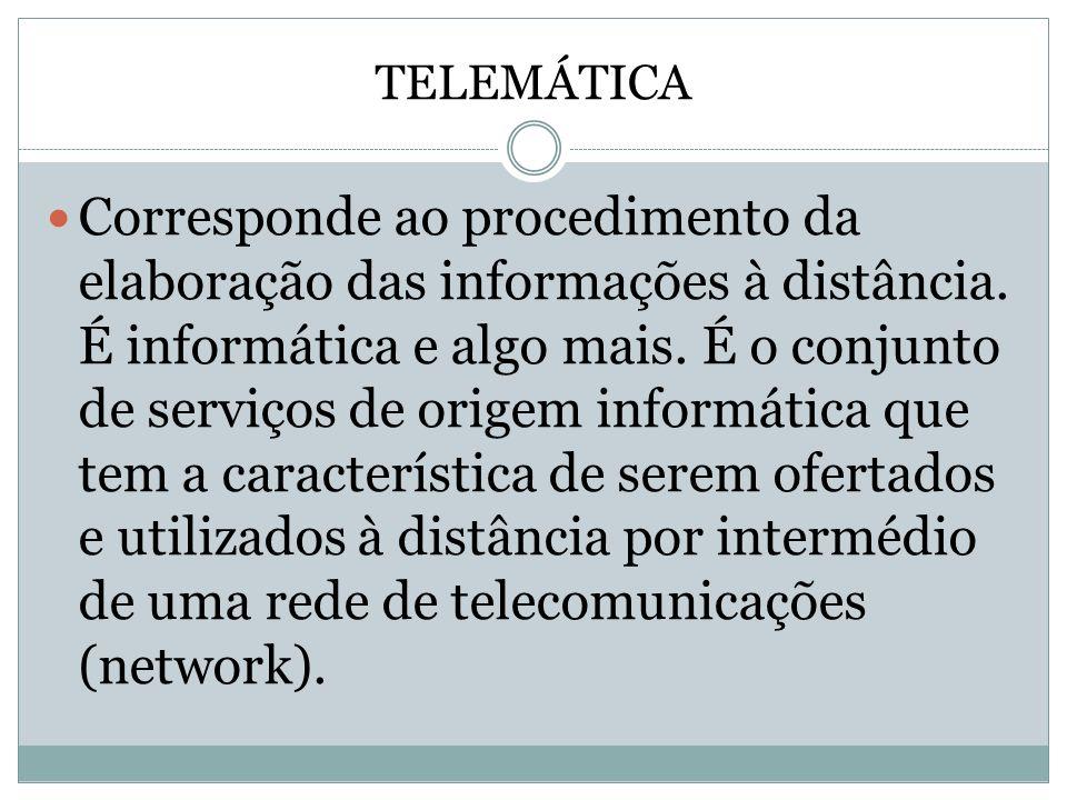 TELEMÁTICA Corresponde ao procedimento da elaboração das informações à distância. É informática e algo mais. É o conjunto de serviços de origem inform