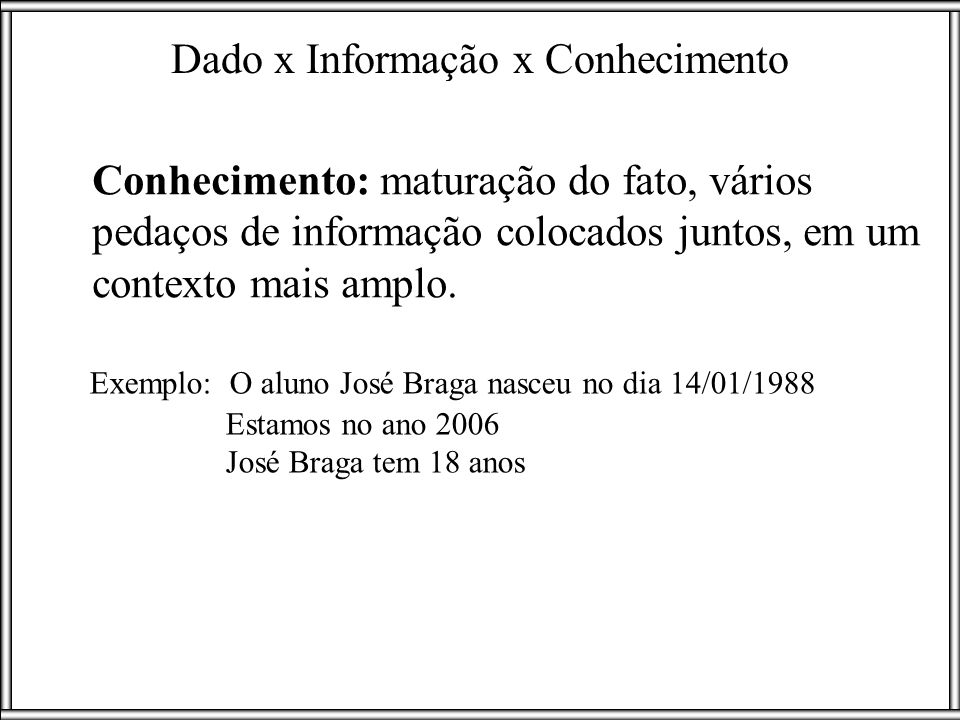 Conhecimento: maturação do fato, vários pedaços de informação colocados juntos, em um contexto mais amplo. Exemplo: O aluno José Braga nasceu no dia 1