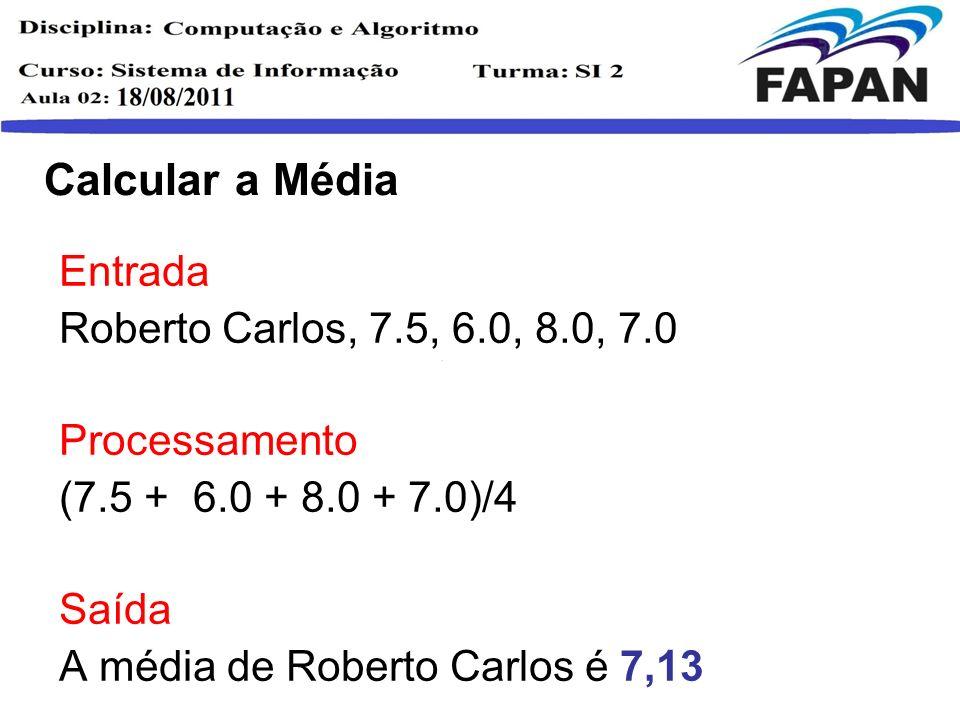 Calcular a Média Entrada Roberto Carlos, 7.5, 6.0, 8.0, 7.0 Processamento (7.5 + 6.0 + 8.0 + 7.0)/4 Saída A média de Roberto Carlos é 7,13 Dispositivos de Entrada Memória UCP Dispositivos de Saída