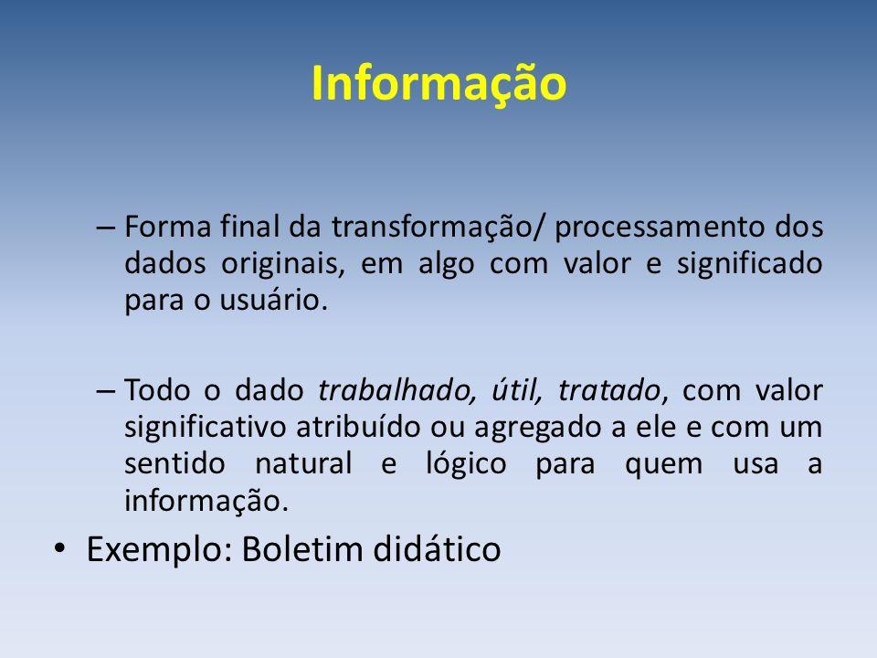 Informação – Forma final da transformação/ processamento dos dados originais, em algo com valor e significado para o usuário. – Todo o dado trabalhado