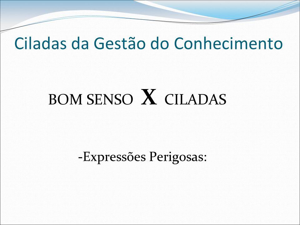 Ciladas da Gestão do Conhecimento BOM SENSO X CILADAS -Expressões Perigosas: