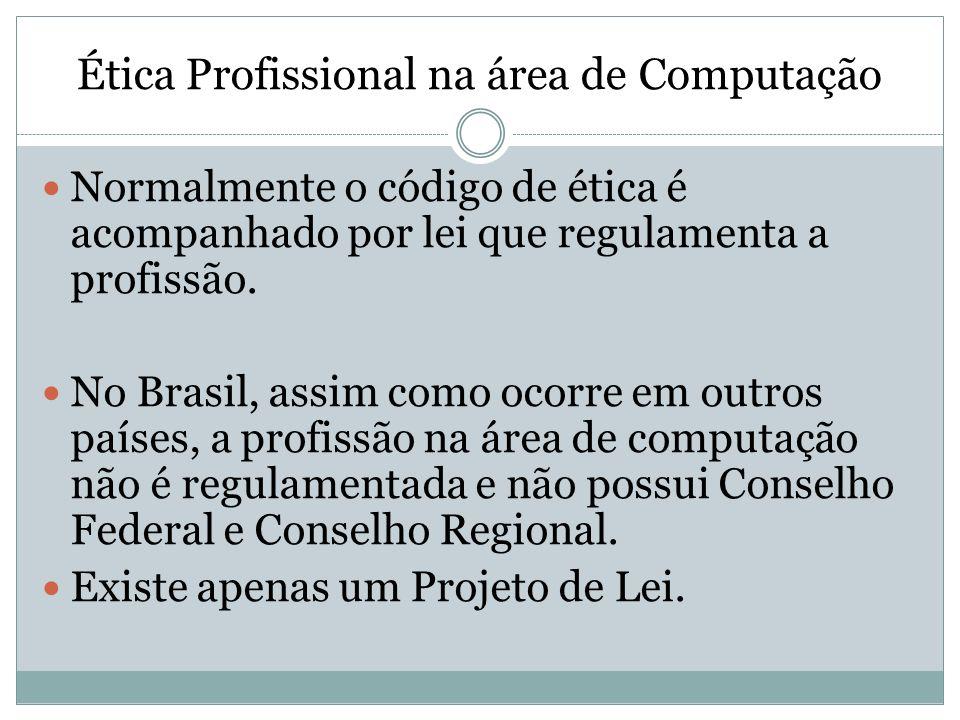 Ética Profissional na área de Computação Normalmente o código de ética é acompanhado por lei que regulamenta a profissão. No Brasil, assim como ocorre
