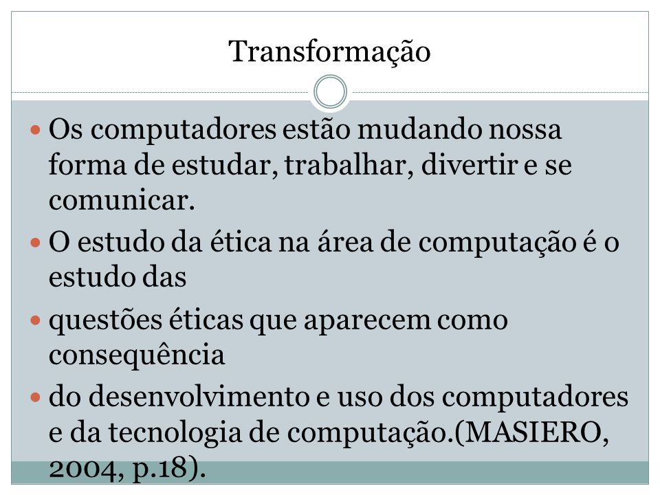 Transformação Os computadores estão mudando nossa forma de estudar, trabalhar, divertir e se comunicar. O estudo da ética na área de computação é o es