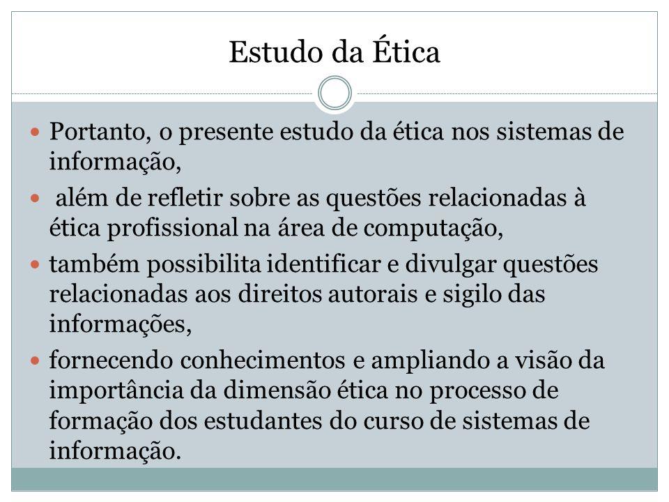 Estudo da Ética Portanto, o presente estudo da ética nos sistemas de informação, além de refletir sobre as questões relacionadas à ética profissional