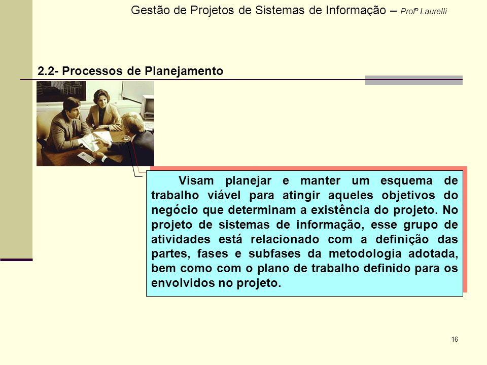 16 Gestão de Projetos de Sistemas de Informação – Profº Laurelli 2.2- Processos de Planejamento Visam planejar e manter um esquema de trabalho viável