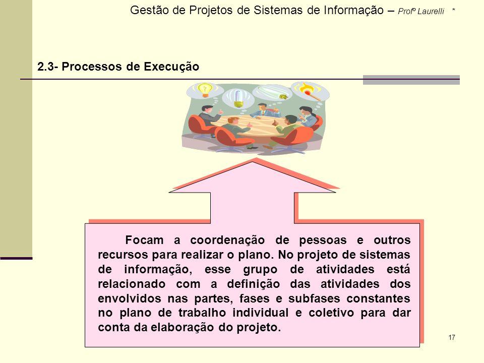17 Gestão de Projetos de Sistemas de Informação – Profº Laurelli * 2.3- Processos de Execução Focam a coordenação de pessoas e outros recursos para re