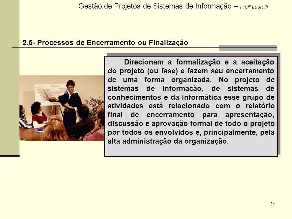 19 Gestão de Projetos de Sistemas de Informação – Profº Laurelli 2.5- Processos de Encerramento ou Finalização Direcionam a formalização e a aceitação