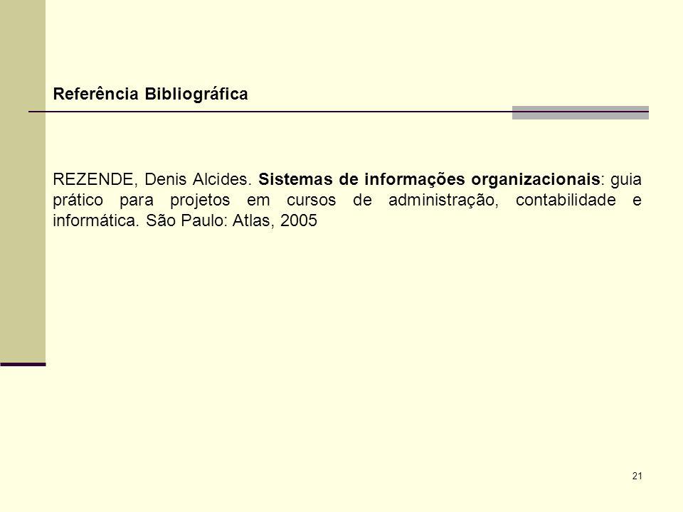 21 Referência Bibliográfica REZENDE, Denis Alcides. Sistemas de informações organizacionais: guia prático para projetos em cursos de administração, co