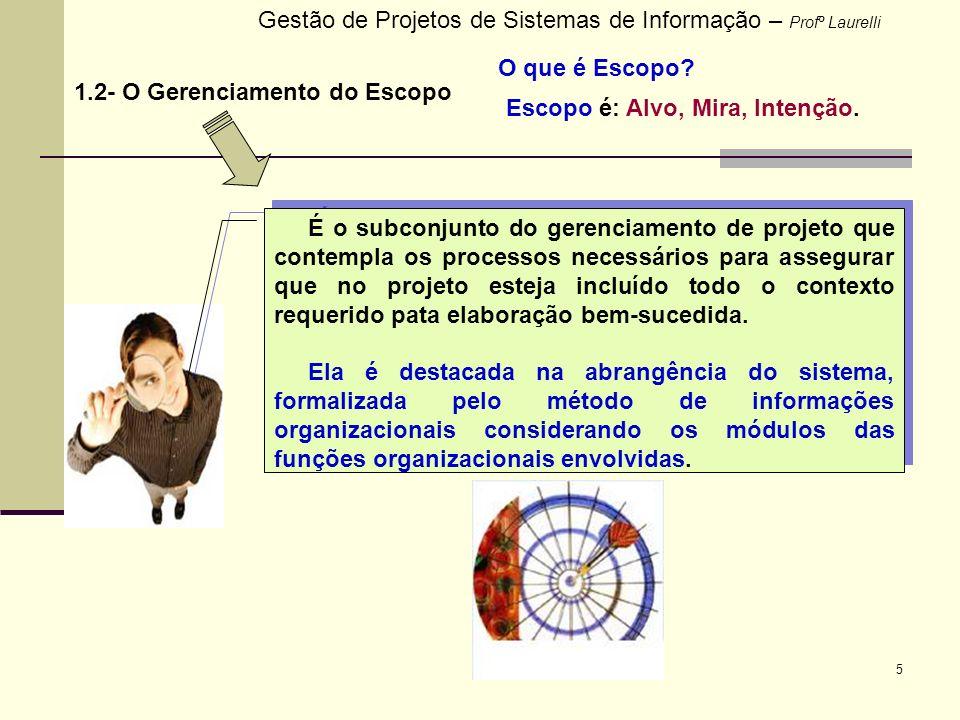 5 Gestão de Projetos de Sistemas de Informação – Profº Laurelli 1.2- O Gerenciamento do Escopo É o subconjunto do gerenciamento de projeto que contemp