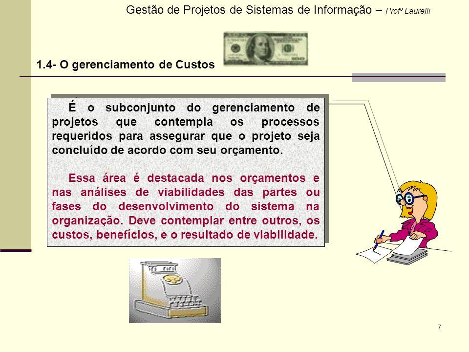 7 Gestão de Projetos de Sistemas de Informação – Profº Laurelli 1.4- O gerenciamento de Custos É o subconjunto do gerenciamento de projetos que contem